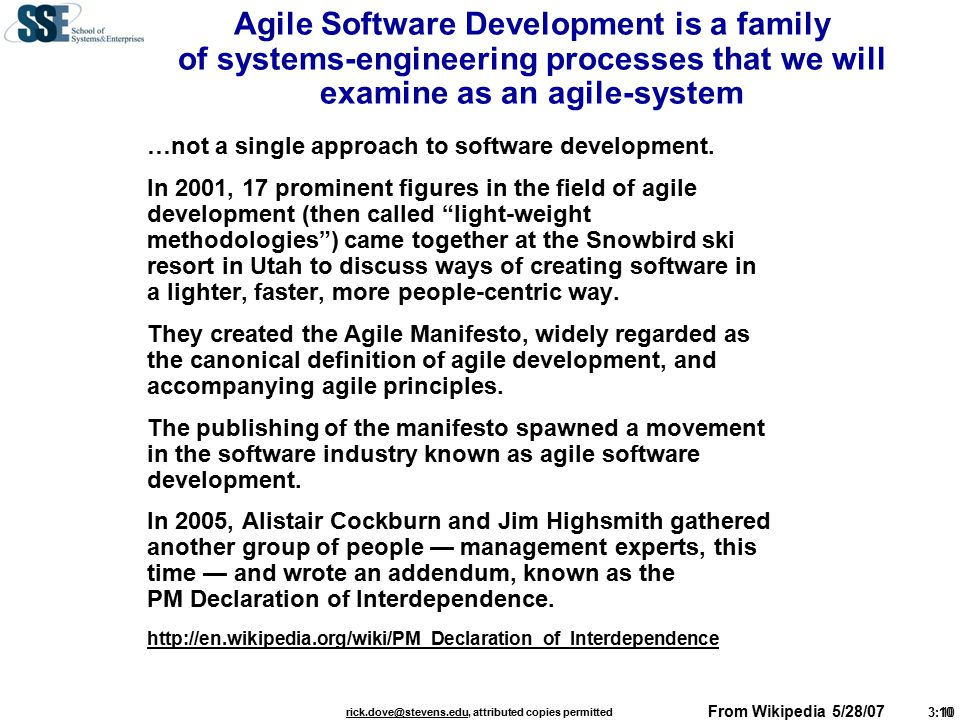 3:10 rick.dove@stevens.edurick.dove@stevens.edu, attributed copies permitted Agile Software Development is a family of systems-engineering processes that we will examine as an agile-system …not a single approach to software development.
