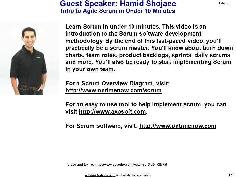 3:15 rick.dove@stevens.edurick.dove@stevens.edu, attributed copies permitted Guest Speaker: Hamid Shojaee Intro to Agile Scrum in Under 10 Minutes File8.5 Video and text at: http://www.youtube.com/watch v=XU0llRltyFM Learn Scrum in under 10 minutes.
