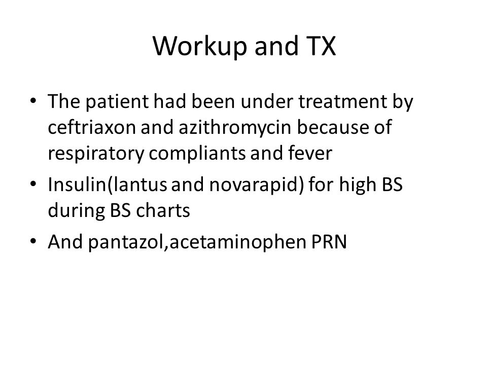 Workup and TX The patient had been under treatment by ceftriaxon and azithromycin because of respiratory compliants and fever Insulin(lantus and novarapid) for high BS during BS charts And pantazol,acetaminophen PRN
