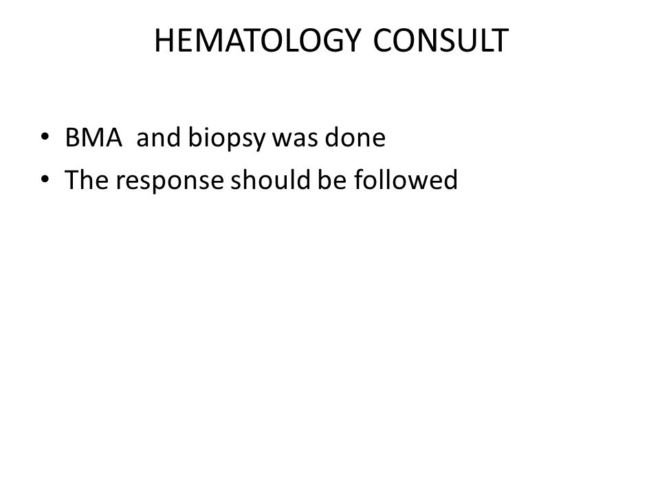 HEMATOLOGY CONSULT BMA and biopsy was done The response should be followed