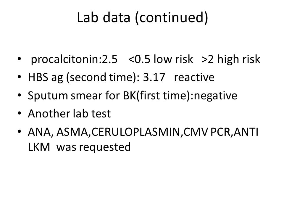Lab data (continued) procalcitonin:2.5 2 high risk HBS ag (second time): 3.17 reactive Sputum smear for BK(first time):negative Another lab test ANA, ASMA,CERULOPLASMIN,CMV PCR,ANTI LKM was requested