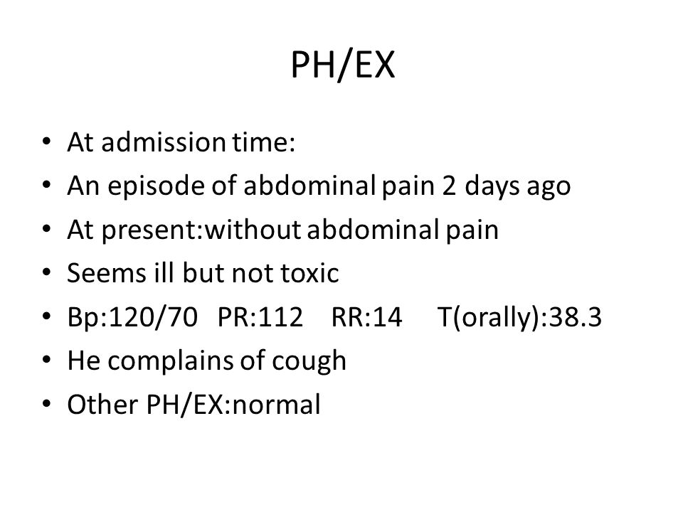 PH/EX At admission time: An episode of abdominal pain 2 days ago At present:without abdominal pain Seems ill but not toxic Bp:120/70 PR:112 RR:14 T(orally):38.3 He complains of cough Other PH/EX:normal