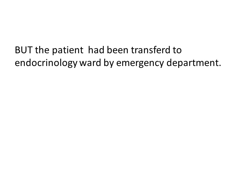 BUT the patient had been transferd to endocrinology ward by emergency department.