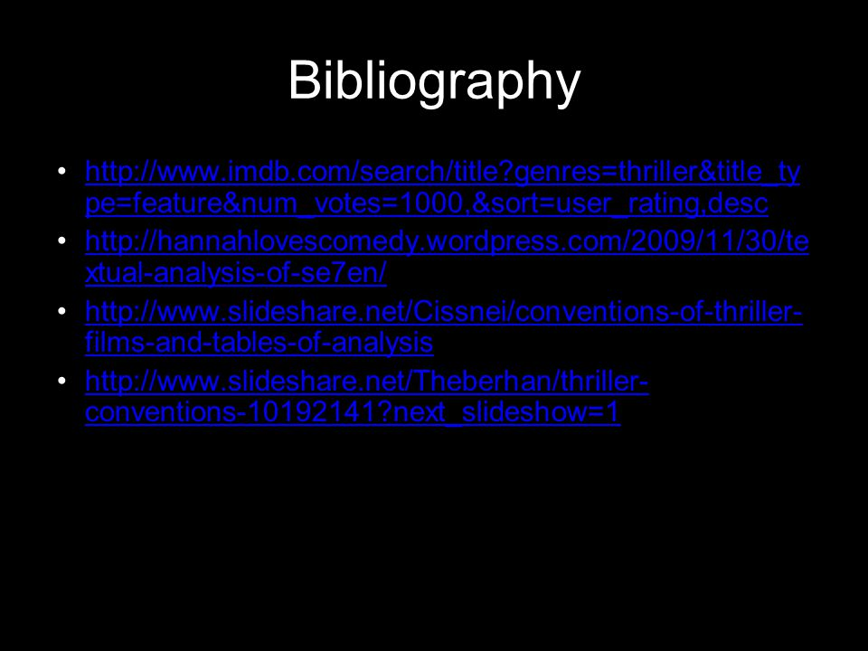 Bibliography http://www.imdb.com/search/title genres=thriller&title_ty pe=feature&num_votes=1000,&sort=user_rating,deschttp://www.imdb.com/search/title genres=thriller&title_ty pe=feature&num_votes=1000,&sort=user_rating,desc http://hannahlovescomedy.wordpress.com/2009/11/30/te xtual-analysis-of-se7en/http://hannahlovescomedy.wordpress.com/2009/11/30/te xtual-analysis-of-se7en/ http://www.slideshare.net/Cissnei/conventions-of-thriller- films-and-tables-of-analysishttp://www.slideshare.net/Cissnei/conventions-of-thriller- films-and-tables-of-analysis http://www.slideshare.net/Theberhan/thriller- conventions-10192141 next_slideshow=1http://www.slideshare.net/Theberhan/thriller- conventions-10192141 next_slideshow=1