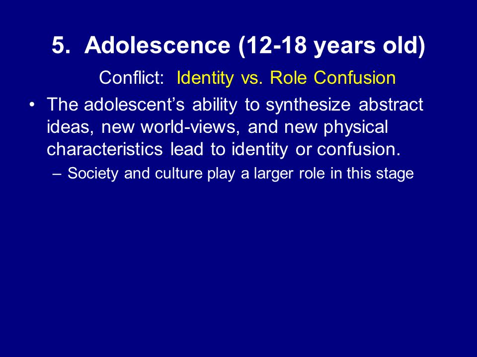 5. Adolescence (12-18 years old) Conflict: Identity vs.