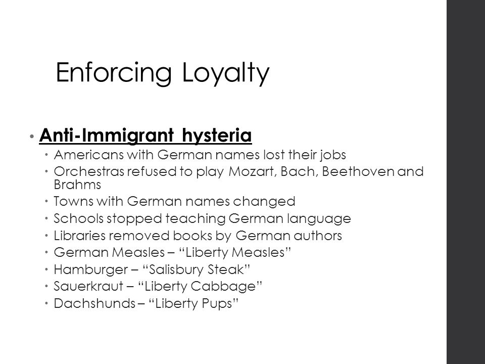 Enforcing Loyalty Anti-Immigrant hysteria  Americans with German names lost their jobs  Orchestras refused to play Mozart, Bach, Beethoven and Brahms  Towns with German names changed  Schools stopped teaching German language  Libraries removed books by German authors  German Measles – Liberty Measles  Hamburger – Salisbury Steak  Sauerkraut – Liberty Cabbage  Dachshunds – Liberty Pups