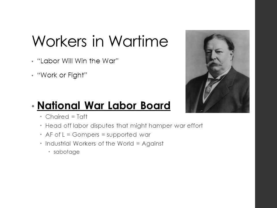 Workers in Wartime Labor Will Win the War Work or Fight National War Labor Board  Chaired = Taft  Head off labor disputes that might hamper war effort  AF of L = Gompers = supported war  Industrial Workers of the World = Against  sabotage
