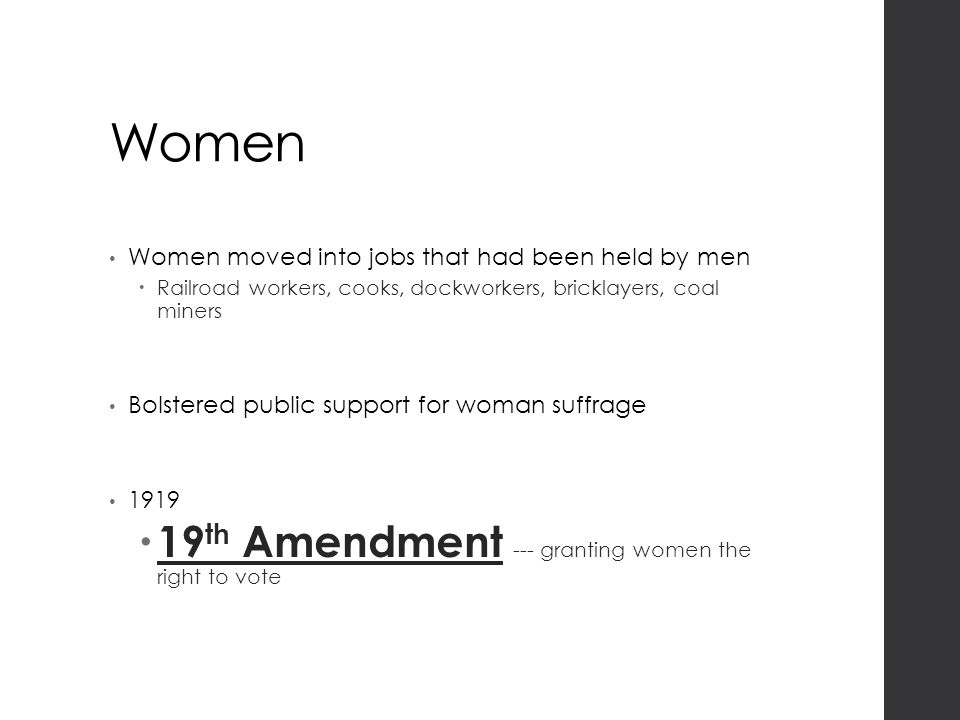 Women Women moved into jobs that had been held by men  Railroad workers, cooks, dockworkers, bricklayers, coal miners Bolstered public support for woman suffrage 1919  19 th Amendment --- granting women the right to vote