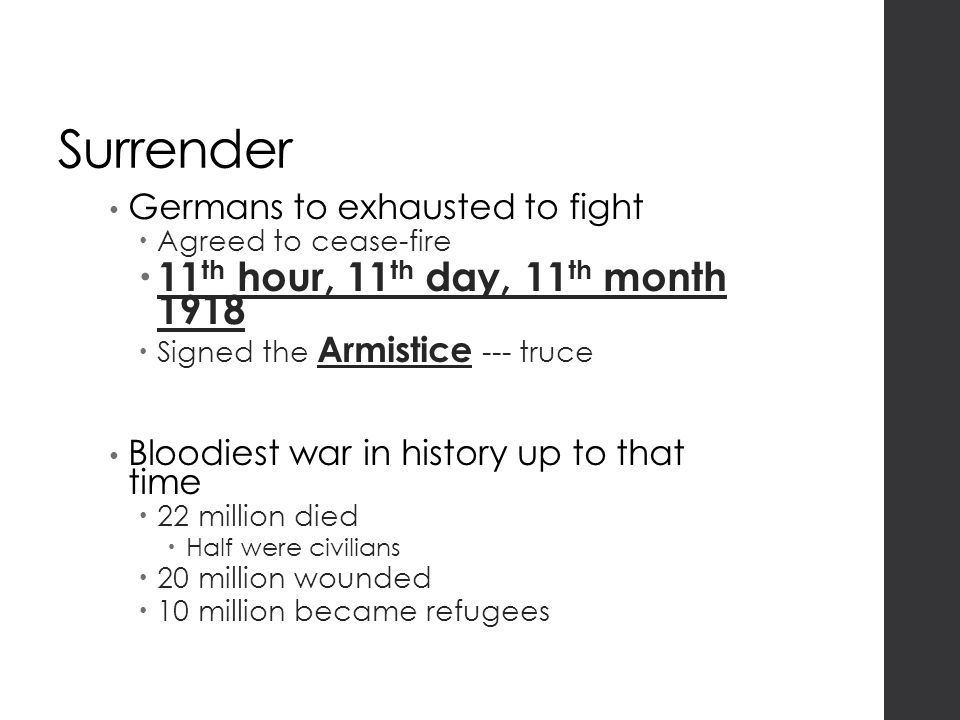 Surrender Germans to exhausted to fight  Agreed to cease-fire  11 th hour, 11 th day, 11 th month 1918  Signed the Armistice --- truce Bloodiest war in history up to that time  22 million died  Half were civilians  20 million wounded  10 million became refugees