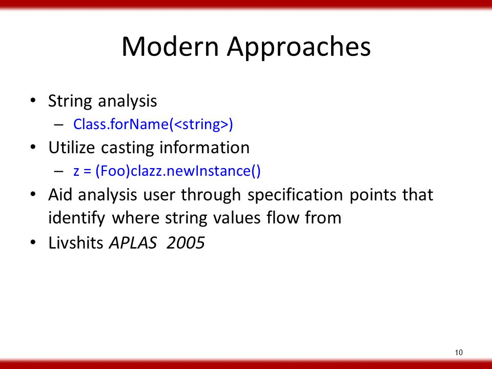 Modern Approaches String analysis – Class.forName( ) Utilize casting information – z = (Foo)clazz.newInstance() Aid analysis user through specification points that identify where string values flow from Livshits APLAS 2005 10