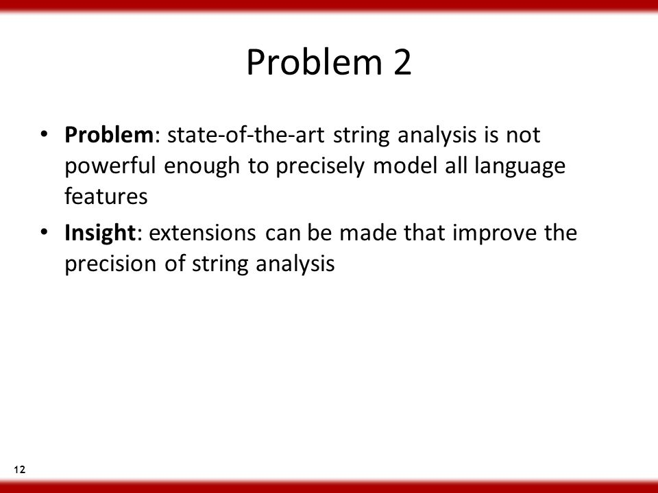 12 Problem 2 Problem: state-of-the-art string analysis is not powerful enough to precisely model all language features Insight: extensions can be made that improve the precision of string analysis