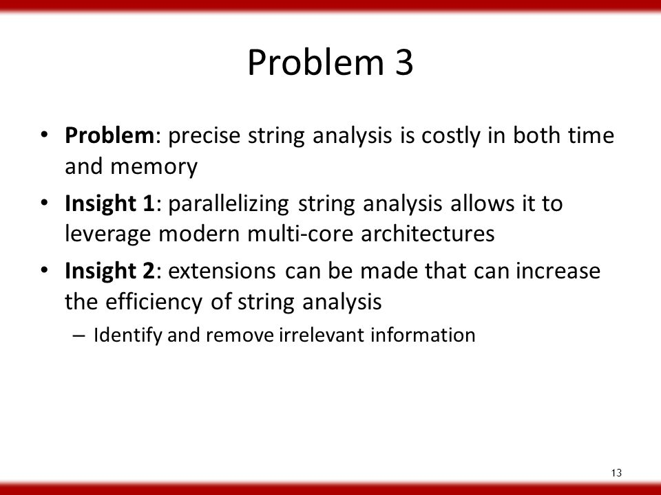 Problem 3 Problem: precise string analysis is costly in both time and memory Insight 1: parallelizing string analysis allows it to leverage modern multi-core architectures Insight 2: extensions can be made that can increase the efficiency of string analysis – Identify and remove irrelevant information 13