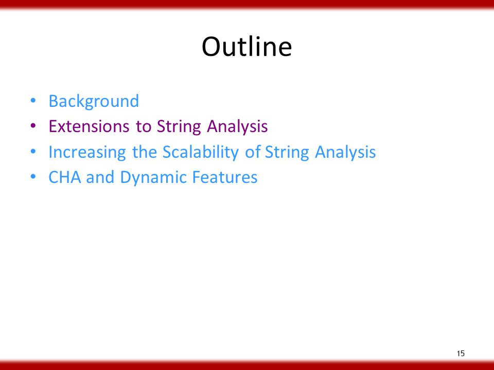 Outline Background Extensions to String Analysis Increasing the Scalability of String Analysis CHA and Dynamic Features 15