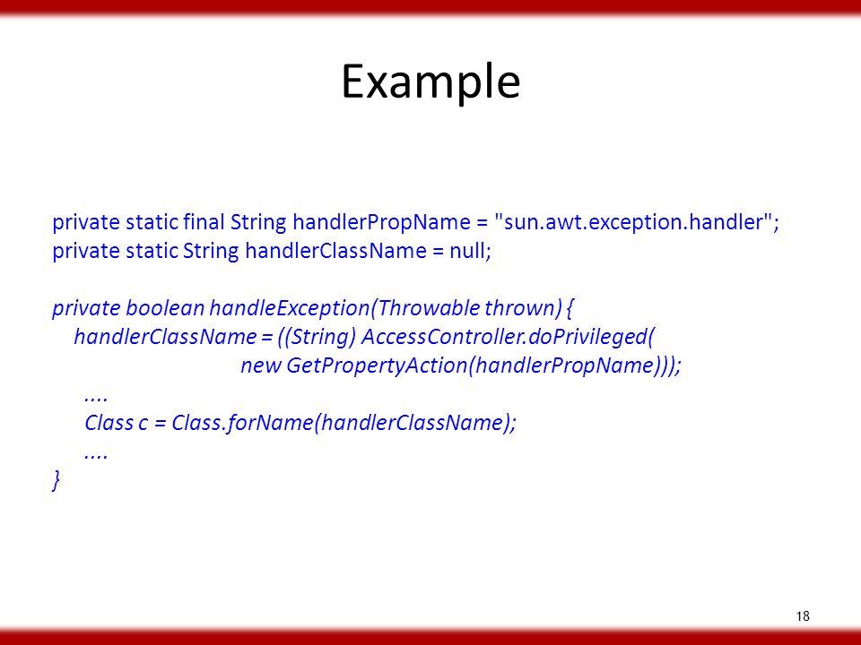 Example private static final String handlerPropName = sun.awt.exception.handler ; private static String handlerClassName = null; private boolean handleException(Throwable thrown) { handlerClassName = ((String) AccessController.doPrivileged( new GetPropertyAction(handlerPropName)));....