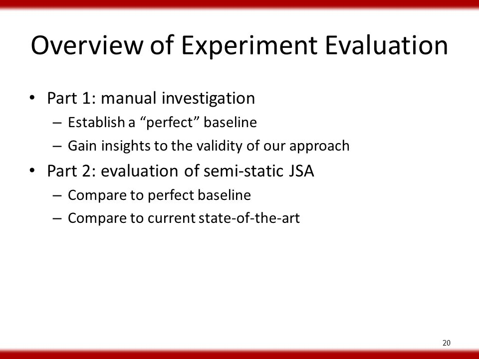Overview of Experiment Evaluation Part 1: manual investigation – Establish a perfect baseline – Gain insights to the validity of our approach Part 2: evaluation of semi-static JSA – Compare to perfect baseline – Compare to current state-of-the-art 20