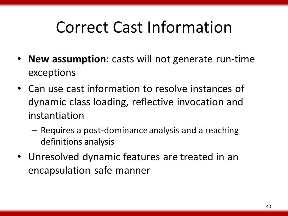 Correct Cast Information New assumption: casts will not generate run-time exceptions Can use cast information to resolve instances of dynamic class loading, reflective invocation and instantiation – Requires a post-dominance analysis and a reaching definitions analysis Unresolved dynamic features are treated in an encapsulation safe manner 43