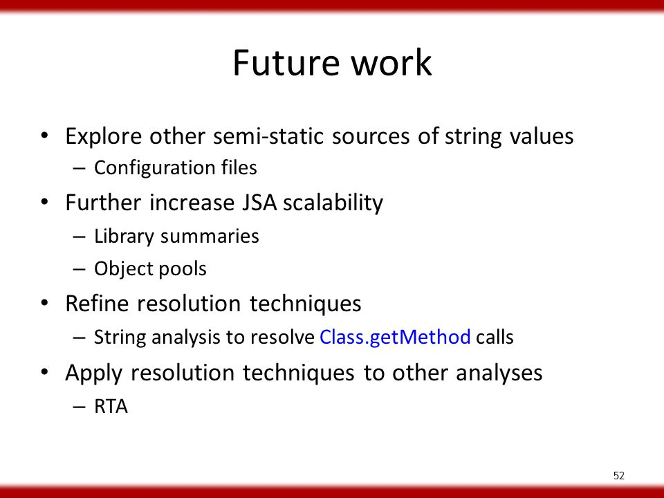 Future work Explore other semi-static sources of string values – Configuration files Further increase JSA scalability – Library summaries – Object pools Refine resolution techniques – String analysis to resolve Class.getMethod calls Apply resolution techniques to other analyses – RTA 52