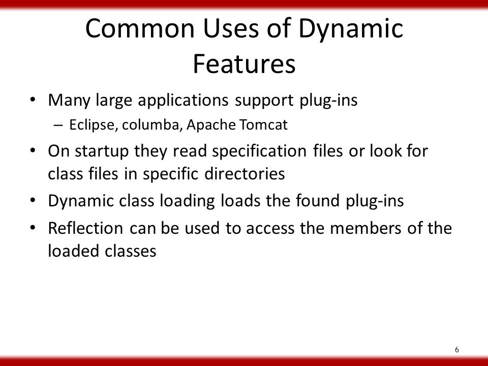 Common Uses of Dynamic Features Many large applications support plug-ins – Eclipse, columba, Apache Tomcat On startup they read specification files or look for class files in specific directories Dynamic class loading loads the found plug-ins Reflection can be used to access the members of the loaded classes 6