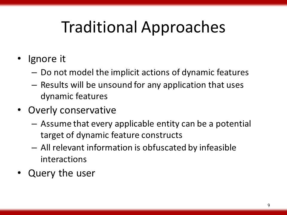 Traditional Approaches Ignore it – Do not model the implicit actions of dynamic features – Results will be unsound for any application that uses dynamic features Overly conservative – Assume that every applicable entity can be a potential target of dynamic feature constructs – All relevant information is obfuscated by infeasible interactions Query the user 9