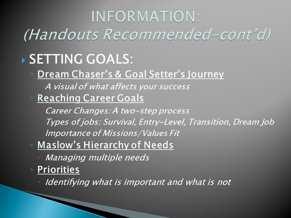  SETTING GOALS: ◦ Dream Chaser's & Goal Setter's Journey  A visual of what affects your success ◦ Reaching Career Goals  Career Changes: A two-step process  Types of jobs: Survival, Entry-Level, Transition, Dream Job  Importance of Missions/Values Fit ◦ Maslow's Hierarchy of Needs  Managing multiple needs ◦ Priorities  Identifying what is important and what is not
