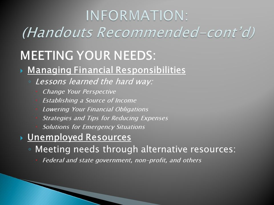 MEETING YOUR NEEDS:  Managing Financial Responsibilities ◦ Lessons learned the hard way:  Change Your Perspective  Establishing a Source of Income  Lowering Your Financial Obligations  Strategies and Tips for Reducing Expenses  Solutions for Emergency Situations  Unemployed Resources ◦ Meeting needs through alternative resources:  Federal and state government, non-profit, and others