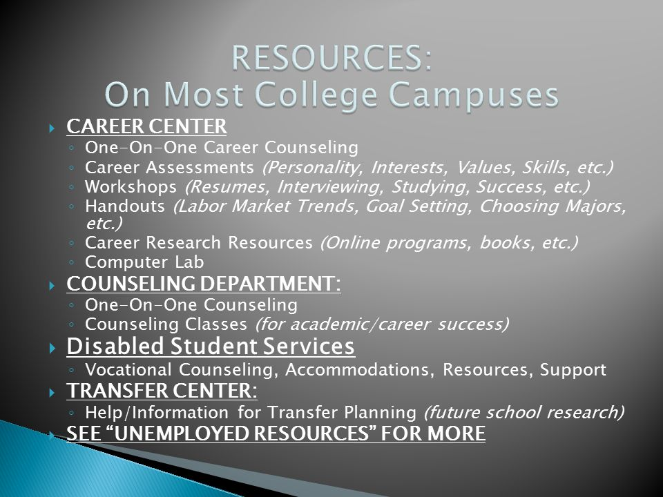  CAREER CENTER ◦ One-On-One Career Counseling ◦ Career Assessments (Personality, Interests, Values, Skills, etc.) ◦ Workshops (Resumes, Interviewing, Studying, Success, etc.) ◦ Handouts (Labor Market Trends, Goal Setting, Choosing Majors, etc.) ◦ Career Research Resources (Online programs, books, etc.) ◦ Computer Lab  COUNSELING DEPARTMENT: ◦ One-On-One Counseling ◦ Counseling Classes (for academic/career success)  Disabled Student Services ◦ Vocational Counseling, Accommodations, Resources, Support  TRANSFER CENTER: ◦ Help/Information for Transfer Planning (future school research)  SEE UNEMPLOYED RESOURCES FOR MORE