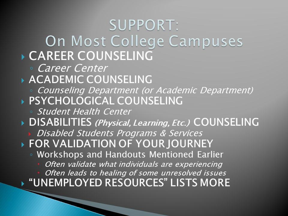  CAREER COUNSELING ◦ Career Center  ACADEMIC COUNSELING ◦ Counseling Department (or Academic Department)  PSYCHOLOGICAL COUNSELING ◦ Student Health Center  DISABILITIES (Physical, Learning, Etc.) COUNSELING  Disabled Students Programs & Services  FOR VALIDATION OF YOUR JOURNEY ◦ Workshops and Handouts Mentioned Earlier  Often validate what individuals are experiencing  Often leads to healing of some unresolved issues  UNEMPLOYED RESOURCES LISTS MORE