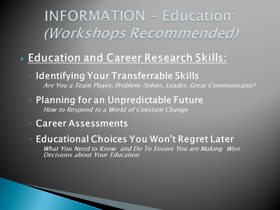  Education and Career Research Skills: ◦ Identifying Your Transferrable Skills  Are You a Team Player, Problem-Solver, Leader, Great Communicator.
