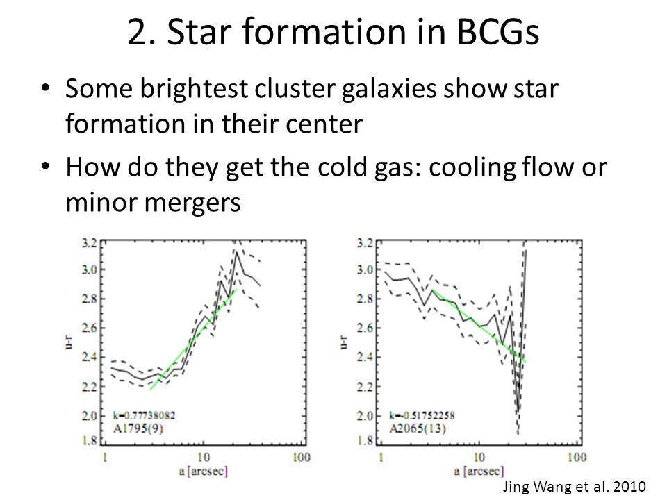2. Star formation in BCGs Some brightest cluster galaxies show star formation in their center How do they get the cold gas: cooling flow or minor merg