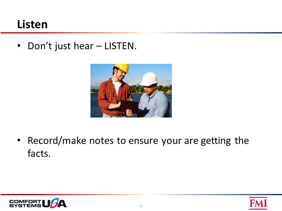 Listen Don't just hear – LISTEN. Record/make notes to ensure your are getting the facts. 11