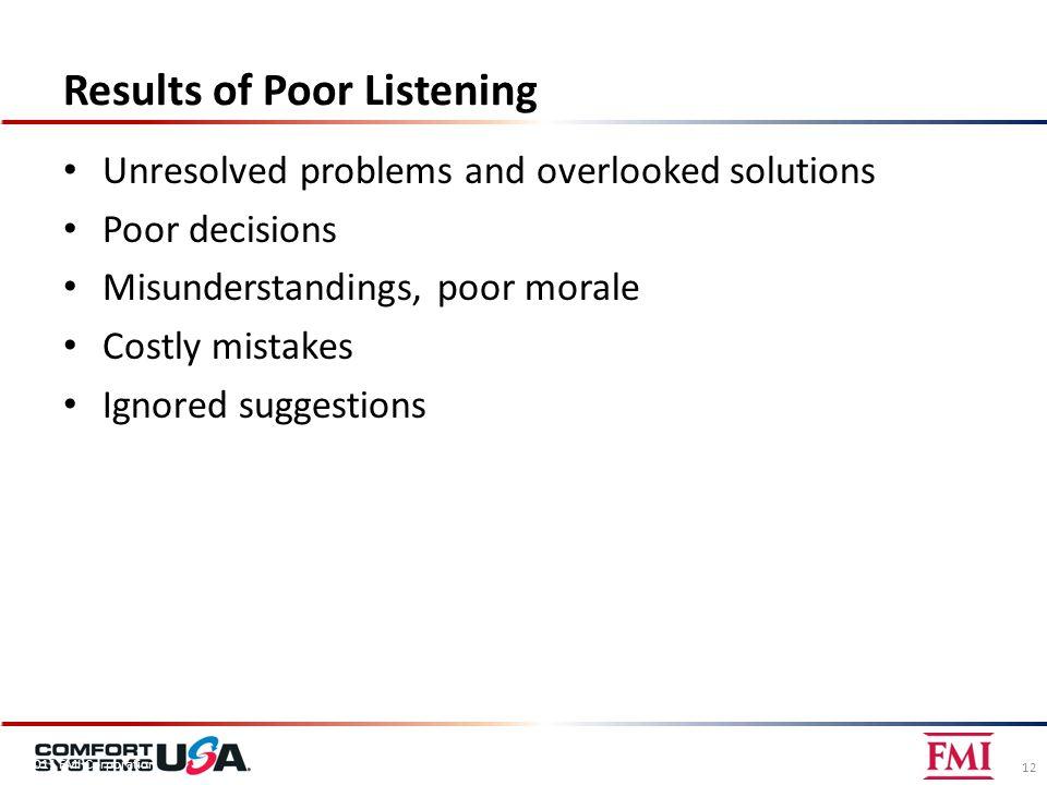 Results of Poor Listening Unresolved problems and overlooked solutions Poor decisions Misunderstandings, poor morale Costly mistakes Ignored suggestions 12 © 2011 FMI Corporation