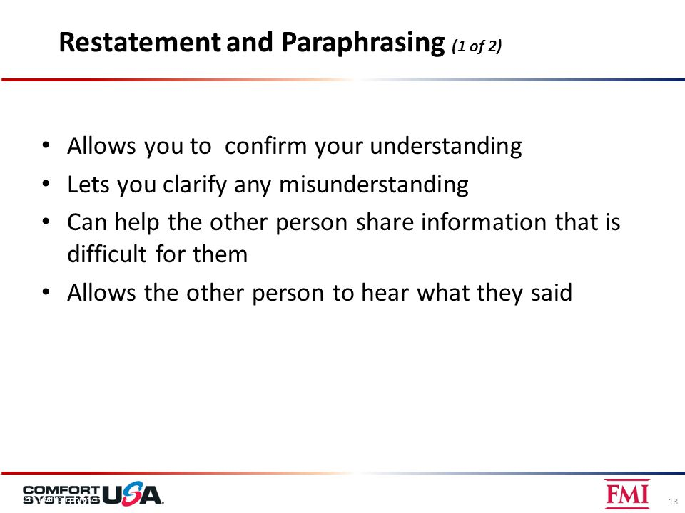 Restatement and Paraphrasing (1 of 2) Allows you to confirm your understanding Lets you clarify any misunderstanding Can help the other person share information that is difficult for them Allows the other person to hear what they said 13 © 2011 FMI Corporation