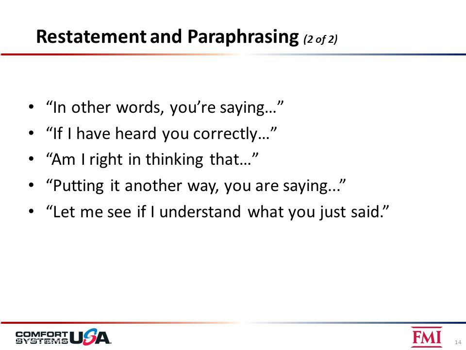 Restatement and Paraphrasing (2 of 2) In other words, you're saying… If I have heard you correctly… Am I right in thinking that… Putting it another way, you are saying... Let me see if I understand what you just said. 14 © 2011 FMI Corporation