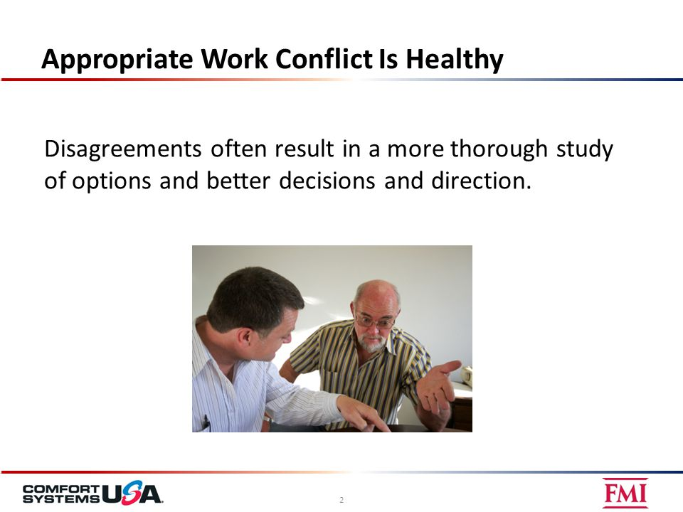 Appropriate Work Conflict Is Healthy 2 Disagreements often result in a more thorough study of options and better decisions and direction.