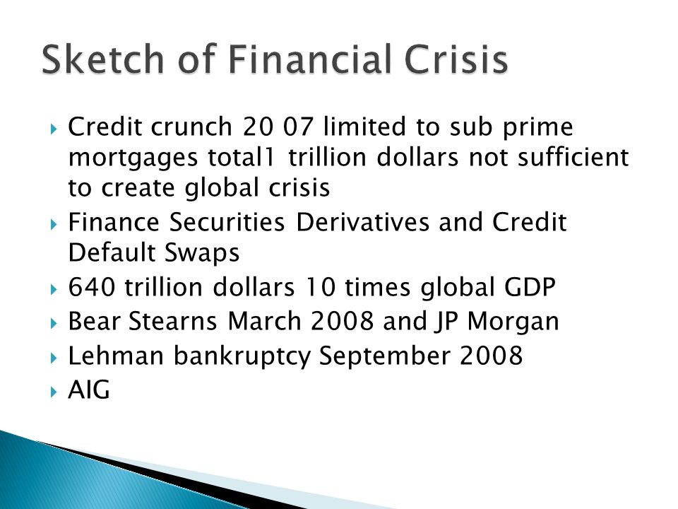  Credit crunch 20 07 limited to sub prime mortgages total1 trillion dollars not sufficient to create global crisis  Finance Securities Derivatives and Credit Default Swaps  640 trillion dollars 10 times global GDP  Bear Stearns March 2008 and JP Morgan  Lehman bankruptcy September 2008  AIG