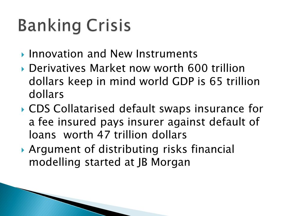  Innovation and New Instruments  Derivatives Market now worth 600 trillion dollars keep in mind world GDP is 65 trillion dollars  CDS Collatarised default swaps insurance for a fee insured pays insurer against default of loans worth 47 trillion dollars  Argument of distributing risks financial modelling started at JB Morgan