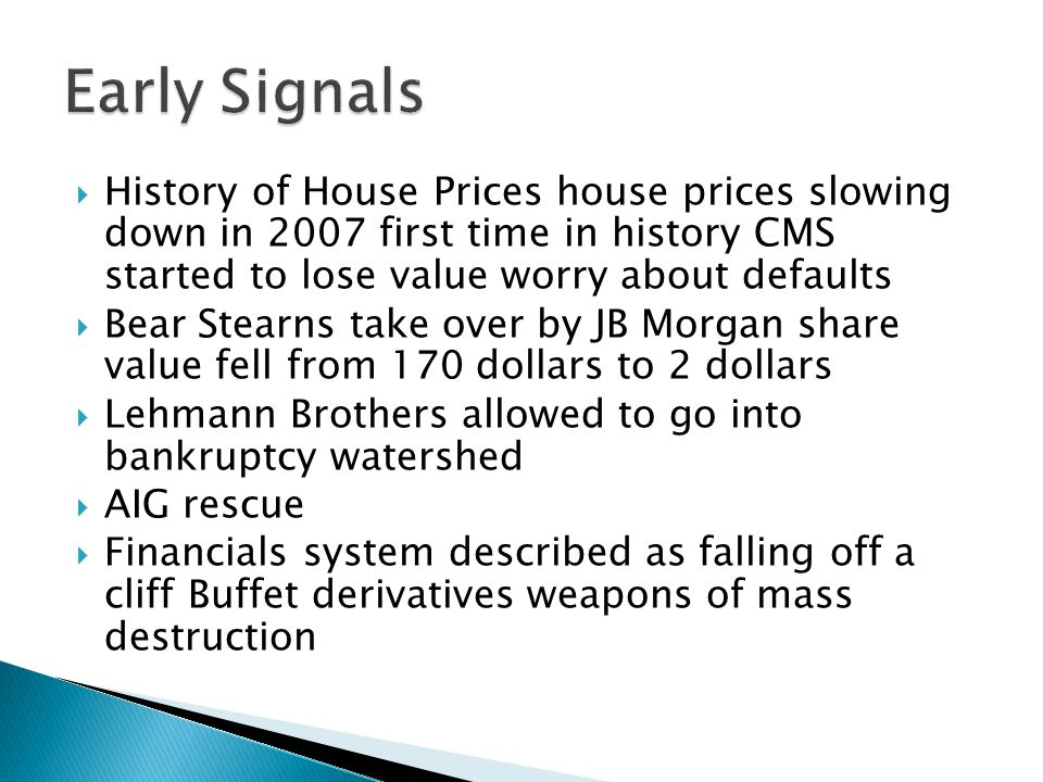  History of House Prices house prices slowing down in 2007 first time in history CMS started to lose value worry about defaults  Bear Stearns take over by JB Morgan share value fell from 170 dollars to 2 dollars  Lehmann Brothers allowed to go into bankruptcy watershed  AIG rescue  Financials system described as falling off a cliff Buffet derivatives weapons of mass destruction