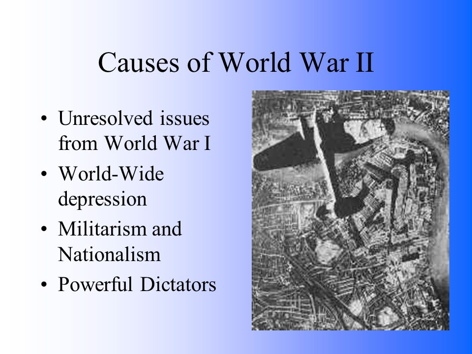 Causes of World War II Unresolved issues from World War I World-Wide depression Militarism and Nationalism Powerful Dictators
