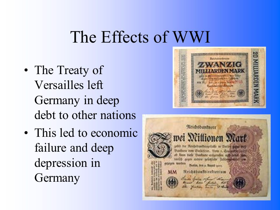 The Effects of WWI The Treaty of Versailles left Germany in deep debt to other nations This led to economic failure and deep depression in Germany