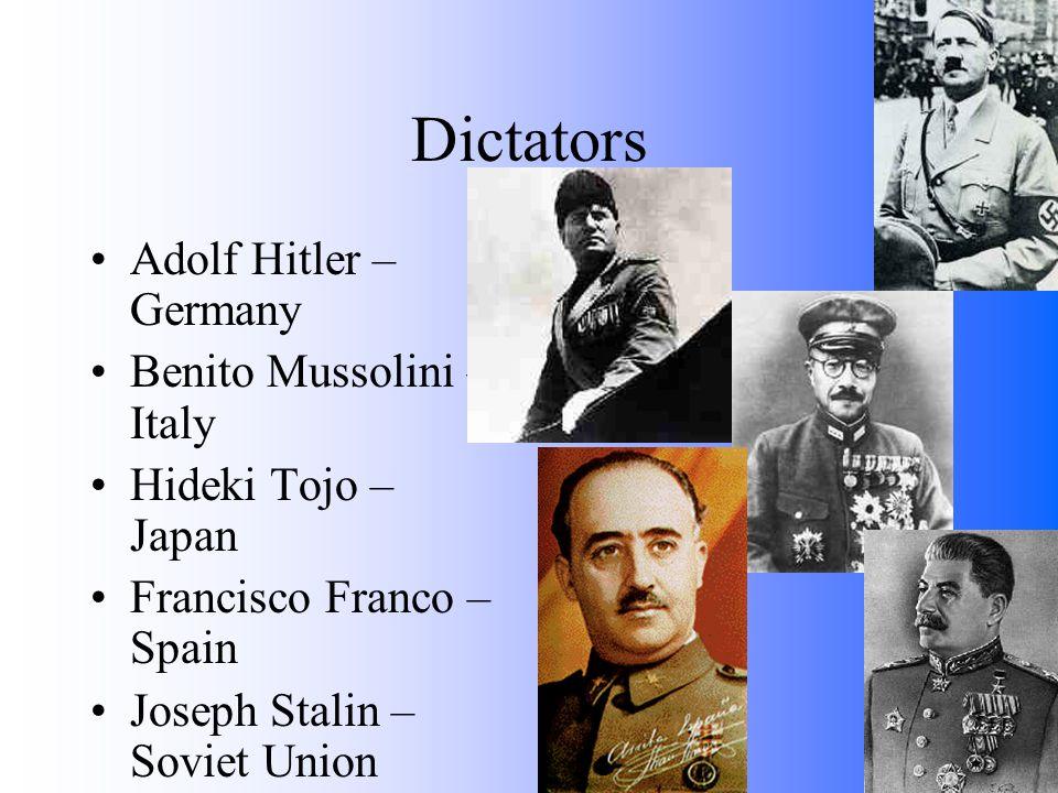 Dictators Adolf Hitler – Germany Benito Mussolini – Italy Hideki Tojo – Japan Francisco Franco – Spain Joseph Stalin – Soviet Union