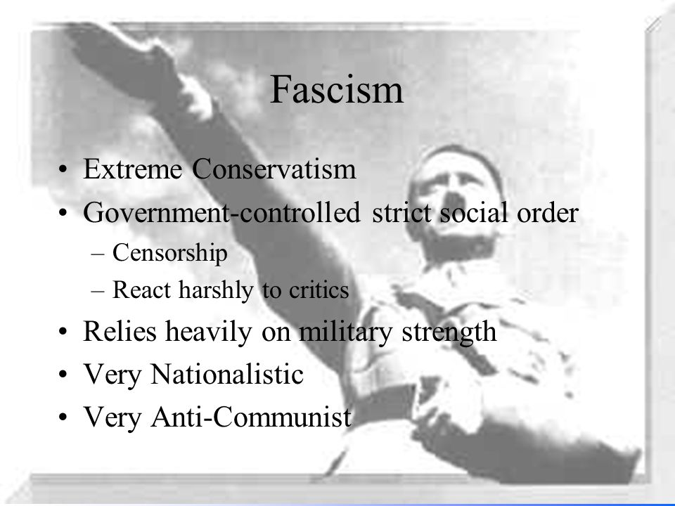 Fascism Extreme Conservatism Government-controlled strict social order –Censorship –React harshly to critics Relies heavily on military strength Very Nationalistic Very Anti-Communist
