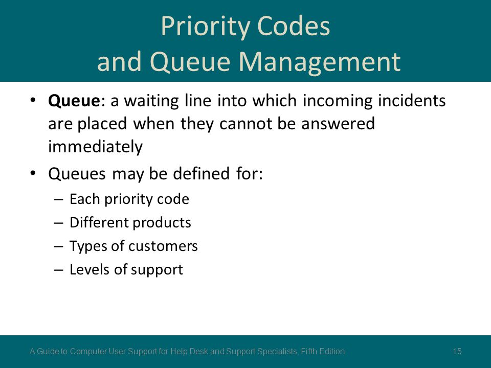 Priority Codes and Queue Management Queue: a waiting line into which incoming incidents are placed when they cannot be answered immediately Queues may