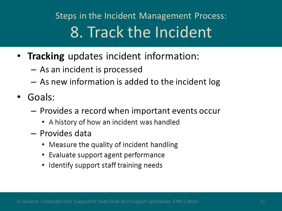Steps in the Incident Management Process: 8. Track the Incident Tracking updates incident information: – As an incident is processed – As new informat