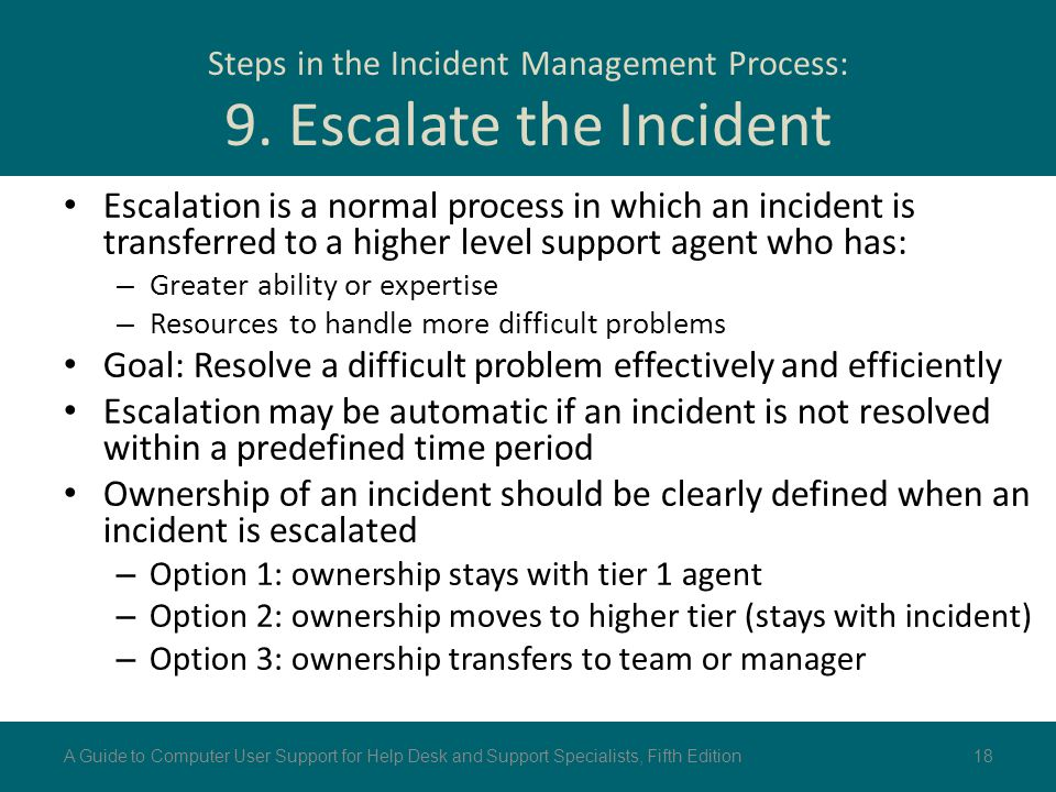 Steps in the Incident Management Process: 9. Escalate the Incident Escalation is a normal process in which an incident is transferred to a higher leve