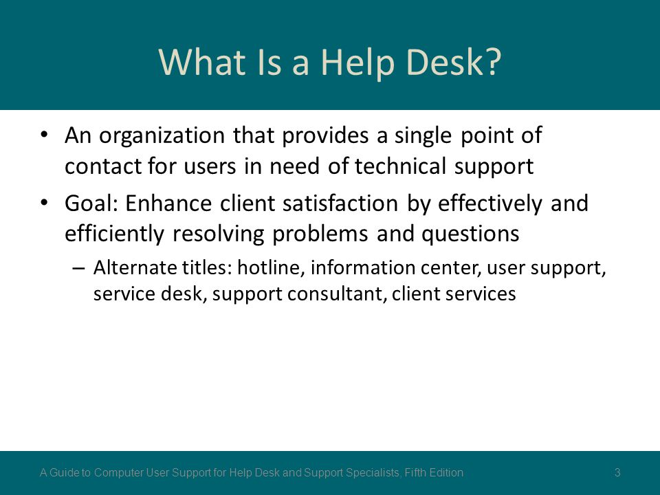What Is a Help Desk? An organization that provides a single point of contact for users in need of technical support Goal: Enhance client satisfaction