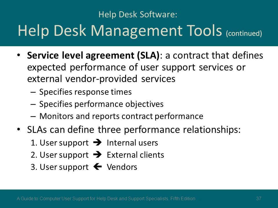 Service level agreement (SLA): a contract that defines expected performance of user support services or external vendor-provided services – Specifies
