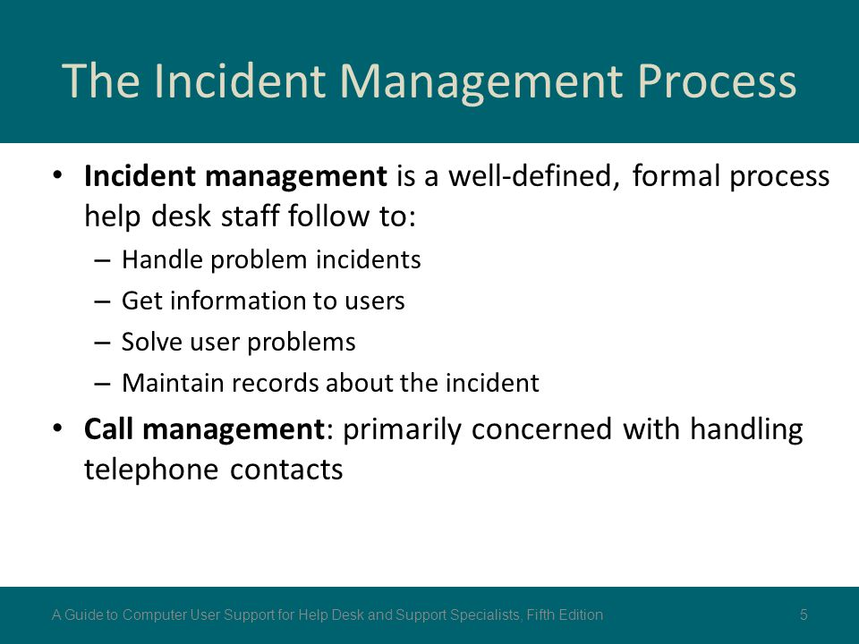 The Incident Management Process Incident management is a well-defined, formal process help desk staff follow to: – Handle problem incidents – Get info
