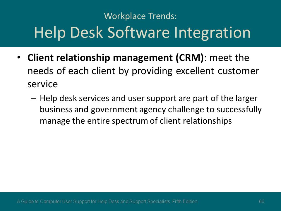 Workplace Trends: Help Desk Software Integration Client relationship management (CRM): meet the needs of each client by providing excellent customer s