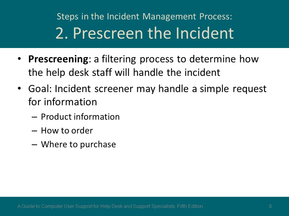 Steps in the Incident Management Process: 2. Prescreen the Incident Prescreening: a filtering process to determine how the help desk staff will handle