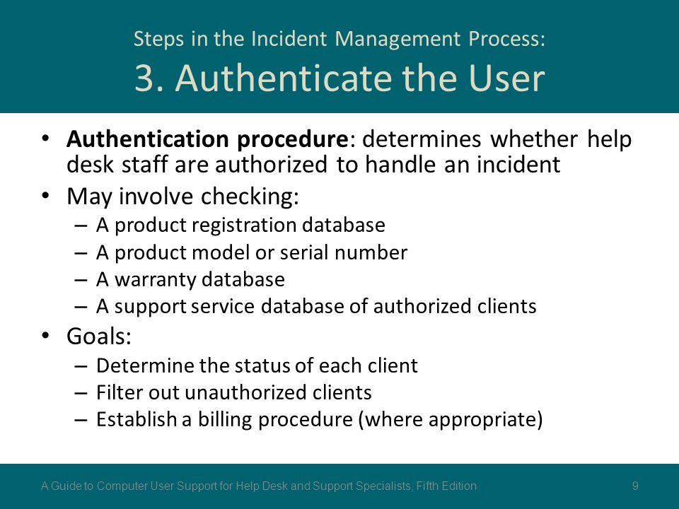 Steps in the Incident Management Process: 3. Authenticate the User Authentication procedure: determines whether help desk staff are authorized to hand